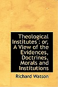 Theological Institutes: Or, a View of the Evidences, Doctrines, Morals and Institutions