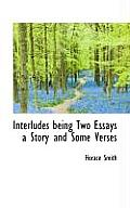 Interludes Being Two Essays a Story and Some Verses