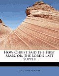 How Christ Said the First Mass, Or, the Lord's Last Supper
