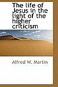 The Life of Jesus in the Light of the Higher Criticism