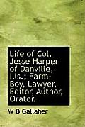 Life of Col. Jesse Harper of Danville, Ills.; Farm-Boy, Lawyer, Editor, Author, Orator.