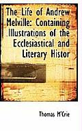 The Life of Andrew Melville: Containing Illustrations of the Ecclesiastical and Literary Histor