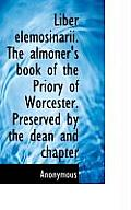 Liber Elemosinarii. the Almoner's Book of the Priory of Worcester. Preserved by the Dean and Chapter