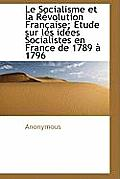Le Socialisme Et La R Volution Fran Aise; Etude Sur Les Id Es Socialistes En France de 1789 1796