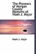 The Pioneers of Morgan County Memoirs of Noah J. Major