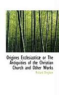 Origines Ecclesiastic or the Antiquities of the Christian Church and Other Works