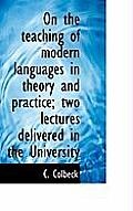 On the Teaching of Modern Languages in Theory and Practice; Two Lectures Delivered in the University