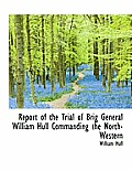 Report of the Trial of Brig General William Hull Commanding the North-Western