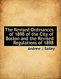 The Revised Ordinances of 1898 of the City of Boston and the Revised Regulations of 1898