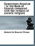 Qu Stiones Mosaic: Or the Book of Genesis Compared with the Remains of Ancient Religions