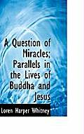 A Question of Miracles; Parallels in the Lives of Buddha and Jesus