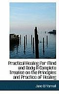 Practical Healing for Mind and Body a Complete Treatise on the Principles and Practice of Healing