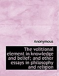 The Volitional Element in Knowledge and Belief; And Other Essays in Philosophy and Religion