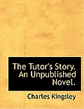 The Tutor's Story. an Unpublished Novel.