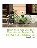 Solitary Places Made Glad: Being Observations and Experiences for Thirty-Two Years in Nebraska: Wit