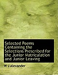 Selected Poems Containing the Selections Prescribed for the Junior Matriculation and Junior Leaving