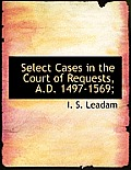 Select Cases in the Court of Requests, A.D. 1497-1569;