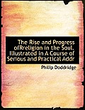 The Rise and Progress Ofrreligion in the Soul. Illustrated in a Course of Serious and Practical Addr