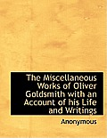The Miscellaneous Works of Oliver Goldsmith with an Account of His Life and Writings