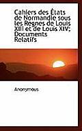 Cahiers Des Tats de Normandie Sous Les Regnes de Louis XIII Et de Louis XIV; Documents Relatifs