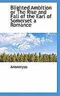 Blighted Ambition or the Rise and Fall of the Earl of Somerset a Romance