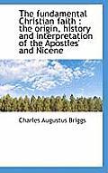 The Fundamental Christian Faith: The Origin, History and Interpretation of the Apostles' and Nicene