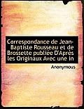 Correspondance de Jean-Baptiste Rousseau Et de Brossette Publi E D'Apr?'s Les Originaux Avec Une in