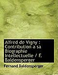 Alfred de Vigny: Contribution a Sa Biographie Intellectuelle / F. Baldensperger