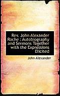 REV. John Alexander Roche: Autobiography and Sermons Together with the Expressions Elicited