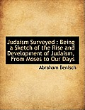 Judaism Surveyed: Being a Sketch of the Rise and Development of Judaism, from Moses to Our Days