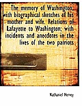 The Memory of Washington; With Biographical Sketches of His Mother and Wife. Relations of Lafayette