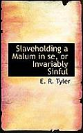 Slaveholding a Malum in Se, or Invariably Sinful