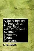 A Short History of Sepulchral Cross-Slabs, with Reference to Other Emblems Found Thereon.