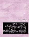 A Rhyming, Spelling, and Pronouncing Dictionary of the English Language in Which, I. the Whole Lagua