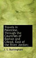 Travels in Palestine, Through the Countries of Bashan and Cilead, East of the River Jordan;
