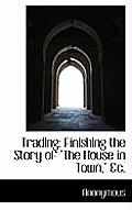 Trading: Finishing the Story of The House in Town, &C.