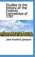 Studies in the History of the Federal Convention of 1787