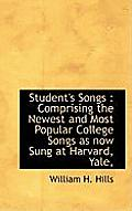 Student's Songs: Comprising the Newest and Most Popular College Songs as Now Sung at Harvard, Yale,