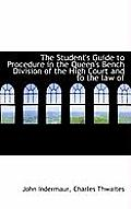 The Student's Guide to Procedure in the Queen's Bench Division of the High Court and to the Law of