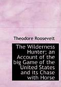 The Wilderness Hunter; An Account of the Big Game of the United States and Its Chase with Horse