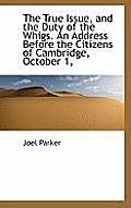 The True Issue, and the Duty of the Whigs. an Address Before the Citizens of Cambridge, October 1,