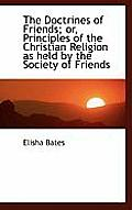 The Doctrines of Friends; Or, Principles of the Christian Religion as Held by the Society of Friends