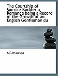 The Courtship of Morrice Buckler a Romance Being a Record of the Growth of an English Gentleman Du
