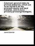 Coleman's General Index to Printed Pedigrees; Which Are to Be Found in All the Principal County and