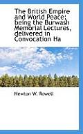 The British Empire and World Peace; Being the Burwash Memorial Lectures, Delivered in Convocation Ha
