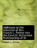 Addresses at the Induction of REV. Francis L. Patton Into the Cyrus H. McCormick Professorship of Di