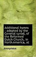 Additional Hymns: Adopted by the General Synod, of the Reformed Dutch Church, in North America, at