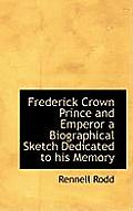 Frederick Crown Prince and Emperor a Biographical Sketch Dedicated to His Memory