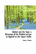 Alcohol and the State a Discussion of the Problem of Law as Applied to the Liquor Traffic