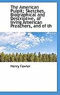 The American Pulpit; Sketches, Biographical and Descriptive, of Living American Preachers, and of Th